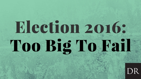 Election 2016: Too Big To Fail